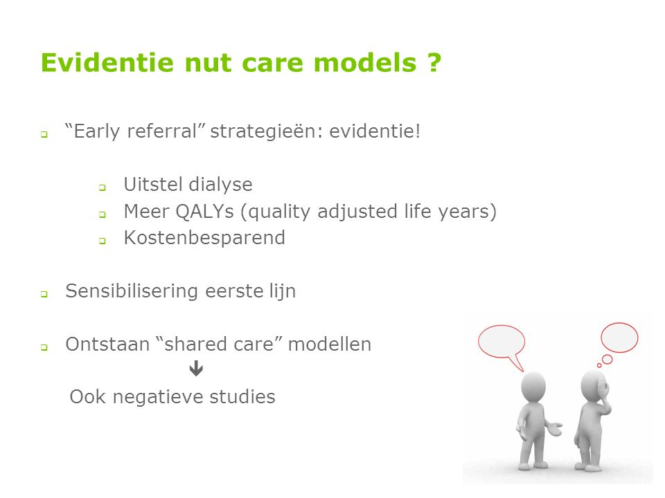 "Evidentie nut care models ?  ""Early referral"" strategieën: evidentie!  Uitstel dialyse  Meer QALYs (quality adjusted life years)  Kostenbesparend"