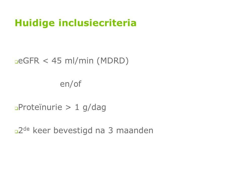 Huidige inclusiecriteria  eGFR < 45 ml/min (MDRD) en/of  Proteïnurie > 1 g/dag  2 de keer bevestigd na 3 maanden