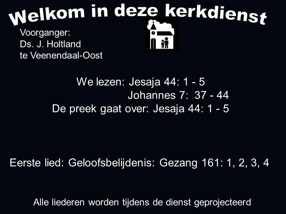 We lezen: Jesaja 44: 1 - 5 Johannes 7: 37 - 44 De preek gaat over: Jesaja 44: 1 - 5 Voorganger: Ds. J. Holtland te Veenendaal-Oost Alle liederen worde