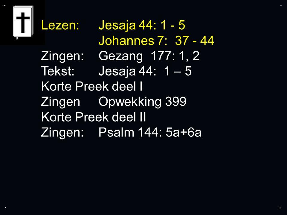 .... Lezen:Jesaja 44: 1 - 5 Johannes 7: 37 - 44 Zingen: Gezang 177: 1, 2 Tekst:Jesaja 44: 1 – 5 Korte Preek deel I ZingenOpwekking 399 Korte Preek dee