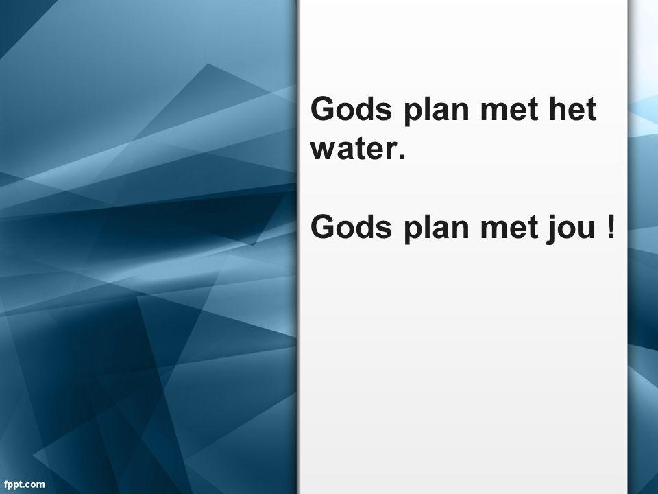 Gods plan met het water. Gods plan met jou !