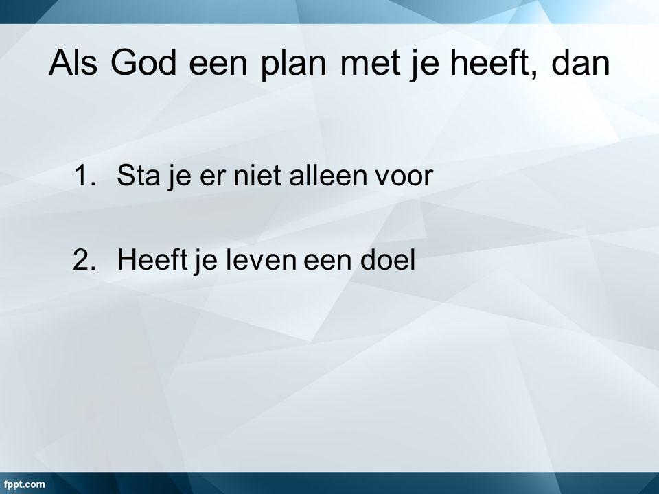 Als God een plan met je heeft, dan 1.Sta je er niet alleen voor 2.Heeft je leven een doel
