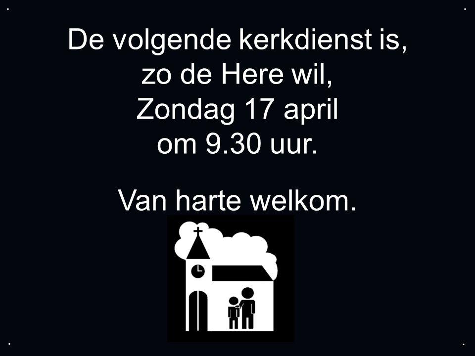 De volgende kerkdienst is, zo de Here wil, Zondag 17 april om 9.30 uur. Van harte welkom.....