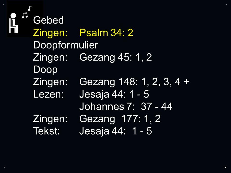 .... Gebed Zingen:Psalm 34: 2 Doopformulier Zingen:Gezang 45: 1, 2 Doop Zingen:Gezang 148: 1, 2, 3, 4 + Lezen:Jesaja 44: 1 - 5 Johannes 7: 37 - 44 Zin