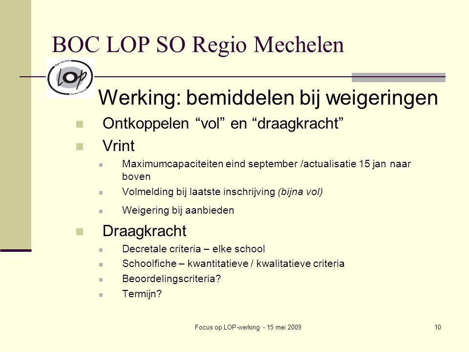 Focus op LOP-werking - 15 mei 200910 BOC LOP SO Regio Mechelen Werking: bemiddelen bij weigeringen Ontkoppelen vol en draagkracht Vrint Maximumcapaciteiten eind september /actualisatie 15 jan naar boven Volmelding bij laatste inschrijving (bijna vol) Weigering bij aanbieden Draagkracht Decretale criteria – elke school Schoolfiche – kwantitatieve / kwalitatieve criteria Beoordelingscriteria.