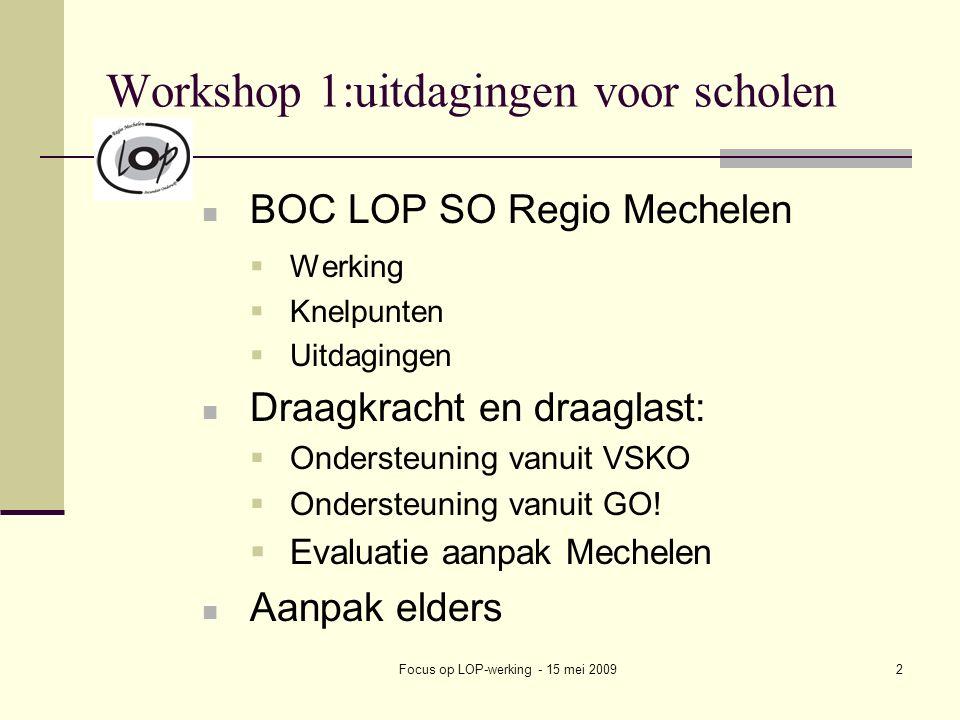 Focus op LOP-werking - 15 mei 20092 Workshop 1:uitdagingen voor scholen BOC LOP SO Regio Mechelen  Werking  Knelpunten  Uitdagingen Draagkracht en