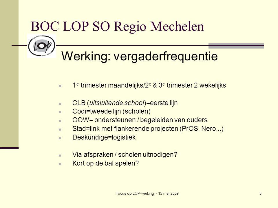 Focus op LOP-werking - 15 mei 20095 BOC LOP SO Regio Mechelen Werking: vergaderfrequentie 1 e trimester maandelijks/2 e & 3 e trimester 2 wekelijks CLB (uitsluitende school)=eerste lijn Codi=tweede lijn (scholen) OOW= ondersteunen / begeleiden van ouders Stad=link met flankerende projecten (PrOS, Nero,..) Deskundige=logistiek Via afspraken / scholen uitnodigen.