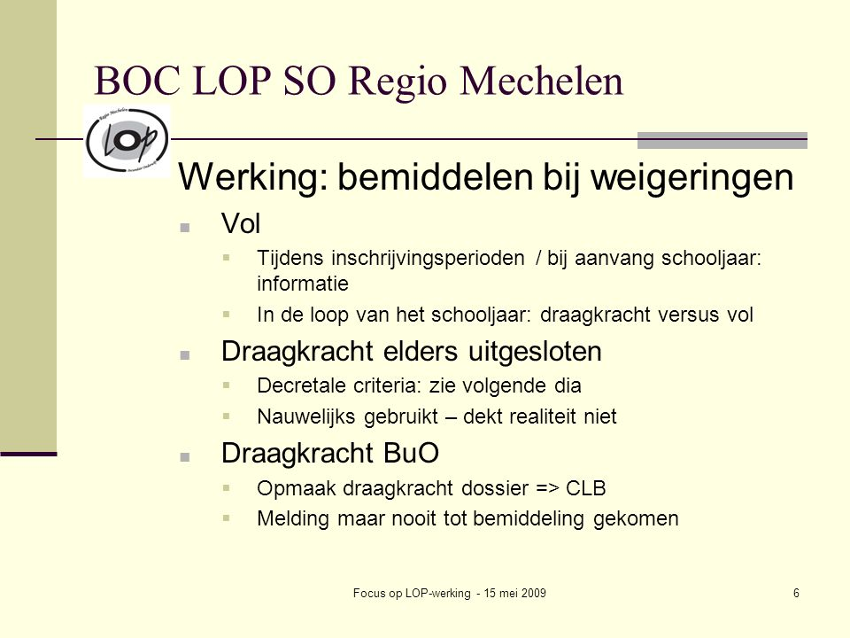Focus op LOP-werking - 15 mei 20097 BOC LOP SO Regio Mechelen Een vestigingsplaats kan slechts een elders (in de loop van het schooljaar) definitief uitgesloten leerling weigeren in te schrijven in een administratieve groep van haar eerste graad SO wanneer ze beantwoordt aan volgende twee criteria: De administratieve groep waarin de elders definitief uitgesloten leerling zich wil inschrijven, telt minstens 50% GOK-leerlingen In de administratieve groep waarin de elders definitief uitgesloten leerling zich wil inschrijven, is reeds één (of meer) in de loop van het schooljaar elders definitief uitgesloten leerling ingeschreven - of - De vestigingsplaats telt op het niveau van haar hele eerste graad SO reeds 3% of méér leerlingen met een begeleidingsdossier in het kader van problematische afwezigheden (code B ) Een vestigingsplaats kan slechts een elders (in de loop van het schooljaar) definitief uitgesloten leerling weigeren in te schrijven in een administratieve groep van haar tweede of derde graad SO wanneer ze beantwoordt aan volgende twee criteria: De vestigingsplaats telt zowel op het niveau van haar bovenbouw (tweede en derde graad samen) als in de administratieve groep waarin de elders uitgesloten leerling zich wil inschrijven, minstens 25% GOK-leerlingen - of - De administratieve groep waarin deze leerling zich wil inschrijven, telt minstens 50% GOK-leerlingen De vestigingsplaats telt in haar bovenbouw (tweede en derde graad samen) minstens 7% leerlingen met een begeleidingsdossier in het kader van problematische afwezigheden (code B ) én tenminste één leerling met een begeleidingsdossier in de administratieve groep waarin de betreffende leerling zich wil inschrijven -of - de vestigingsplaats heeft in de administratieve groep waarin de elders uitgesloten leerling zich wil inschrijven reeds één in de loop van het schooljaar elders uitgesloten leerling ingeschreven Voor de centra voor deeltijds onderwijs gelden volgende criteria: De voltijdse school waaraan het 