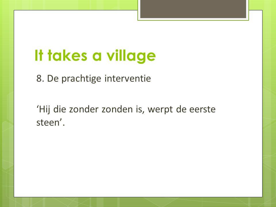 It takes a village 8. De prachtige interventie 'Hij die zonder zonden is, werpt de eerste steen'.