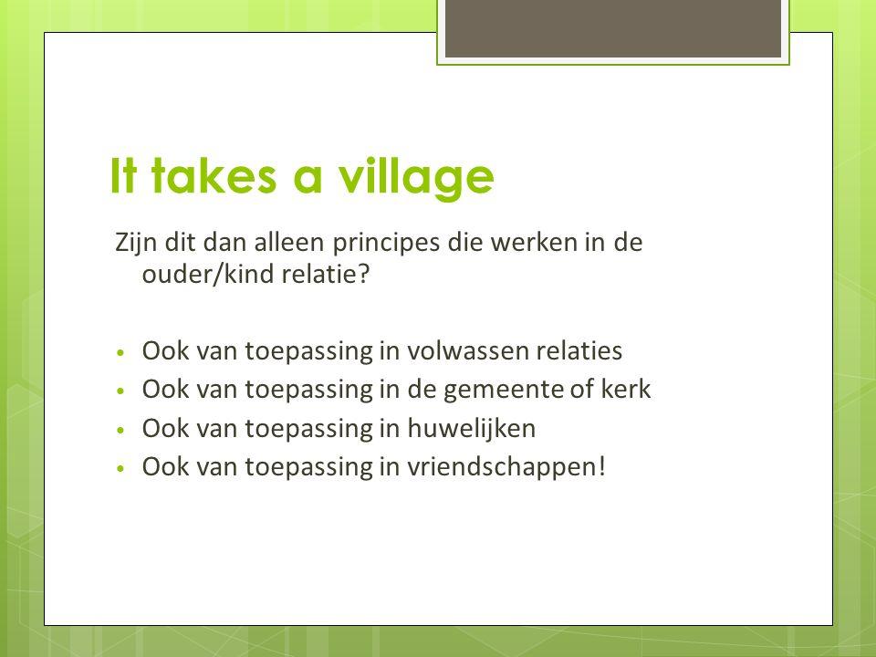 It takes a village Zijn dit dan alleen principes die werken in de ouder/kind relatie.