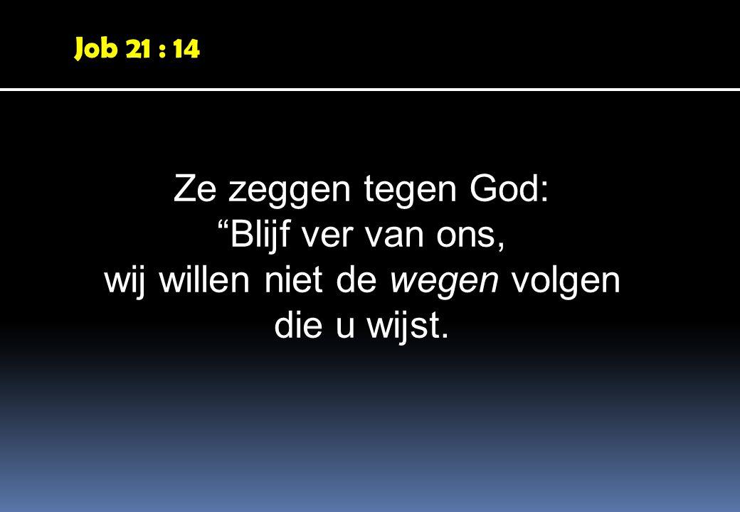 Job 21 : 14 Ze zeggen tegen God: Blijf ver van ons, wij willen niet de wegen volgen die u wijst.