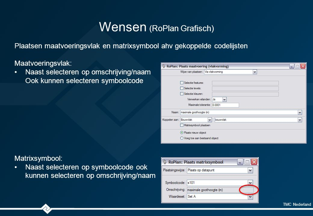 TMC Nederland Wensen (RoPlan Grafisch) Plaatsen maatvoeringsvlak en matrixsymbool ahv gekoppelde codelijsten Maatvoeringsvlak: Naast selecteren op omschrijving/naam Ook kunnen selecteren symboolcode Matrixsymbool: Naast selecteren op symboolcode ook kunnen selecteren op omschrijving/naam