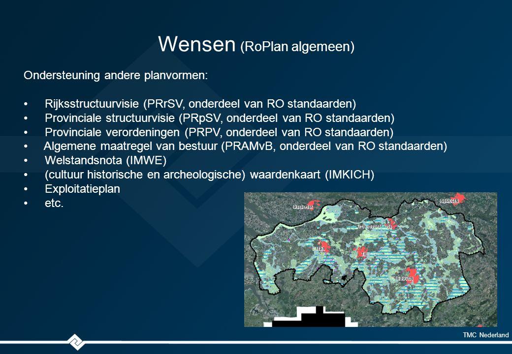 TMC Nederland Wensen (RoPlan algemeen) Ondersteuning andere planvormen: Rijksstructuurvisie (PRrSV, onderdeel van RO standaarden) Provinciale structuurvisie (PRpSV, onderdeel van RO standaarden) Provinciale verordeningen (PRPV, onderdeel van RO standaarden) Algemene maatregel van bestuur (PRAMvB, onderdeel van RO standaarden) Welstandsnota (IMWE) (cultuur historische en archeologische) waardenkaart (IMKICH) Exploitatieplan etc.