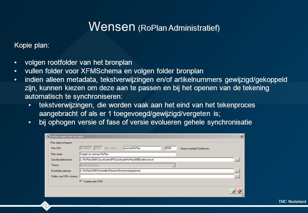 TMC Nederland Wensen (RoPlan Administratief) Kopie plan: volgen rootfolder van het bronplan vullen folder voor XFMSchema en volgen folder bronplan indien alleen metadata, tekstverwijzingen en/of artikelnummers gewijzigd/gekoppeld zijn, kunnen kiezen om deze aan te passen en bij het openen van de tekening automatisch te synchroniseren: tekstverwijzingen, die worden vaak aan het eind van het tekenproces aangebracht of als er 1 toegevoegd/gewijzigd/vergeten is; bij ophogen versie of fase of versie evolueren gehele synchronisatie