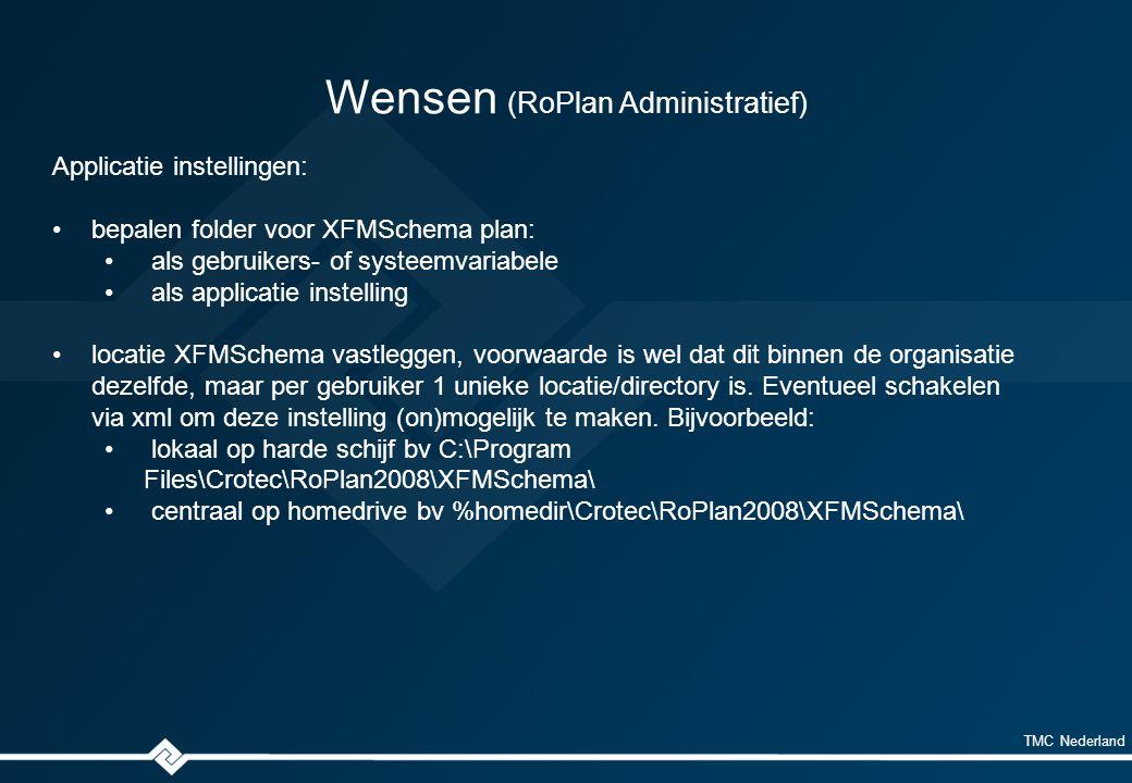 TMC Nederland Wensen (RoPlan Administratief) Applicatie instellingen: bepalen folder voor XFMSchema plan: als gebruikers- of systeemvariabele als applicatie instelling locatie XFMSchema vastleggen, voorwaarde is wel dat dit binnen de organisatie dezelfde, maar per gebruiker 1 unieke locatie/directory is.