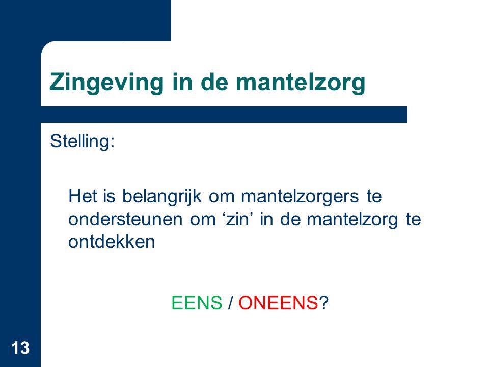 13 Zingeving in de mantelzorg Stelling: Het is belangrijk om mantelzorgers te ondersteunen om 'zin' in de mantelzorg te ontdekken EENS / ONEENS?
