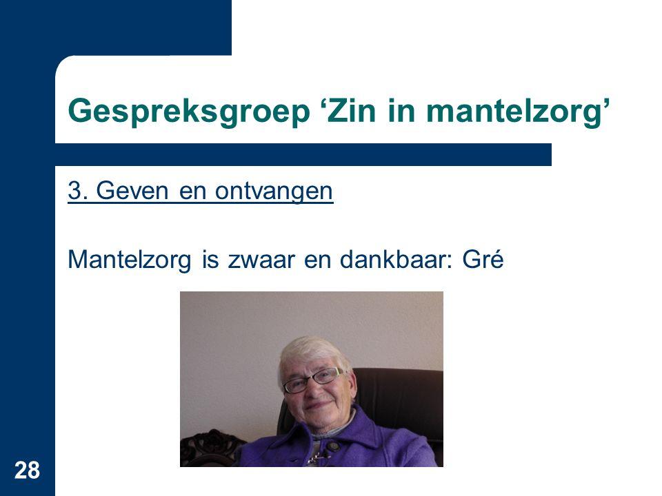 28 Gespreksgroep 'Zin in mantelzorg' 3. Geven en ontvangen Mantelzorg is zwaar en dankbaar: Gré
