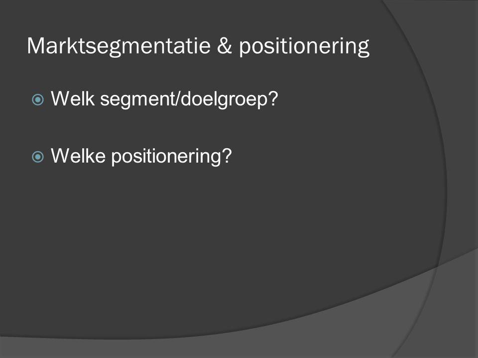 Marktsegmentatie & positionering  Welk segment/doelgroep  Welke positionering