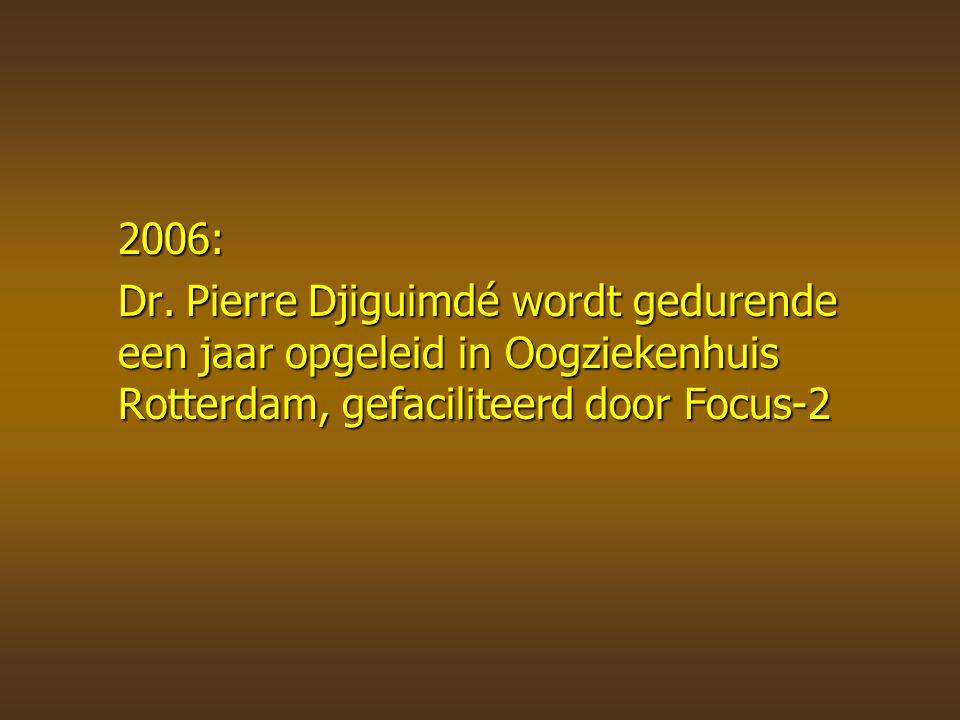 2006: Dr.Pierre Djiguimdé wordt gedurende een jaar opgeleid in Oogziekenhuis Rotterdam, gefaciliteerd door Focus-2 Dr.