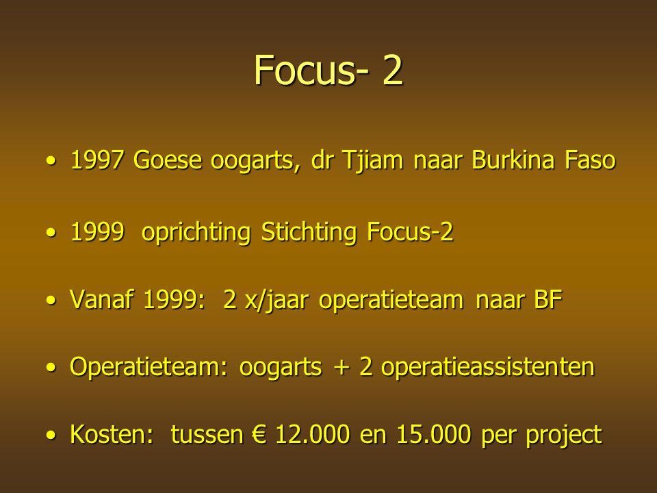Focus- 2 1997 Goese oogarts, dr Tjiam naar Burkina Faso1997 Goese oogarts, dr Tjiam naar Burkina Faso 1999 oprichting Stichting Focus-21999 oprichting Stichting Focus-2 Vanaf 1999: 2 x/jaar operatieteam naar BFVanaf 1999: 2 x/jaar operatieteam naar BF Operatieteam: oogarts + 2 operatieassistentenOperatieteam: oogarts + 2 operatieassistenten Kosten: tussen € 12.000 en 15.000 per projectKosten: tussen € 12.000 en 15.000 per project