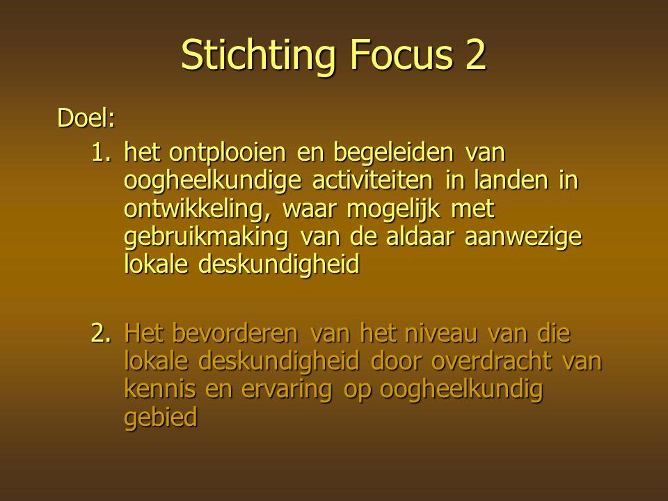 Stichting Focus 2 Doel: 1.het ontplooien en begeleiden van oogheelkundige activiteiten in landen in ontwikkeling, waar mogelijk met gebruikmaking van de aldaar aanwezige lokale deskundigheid 2.Het bevorderen van het niveau van die lokale deskundigheid door overdracht van kennis en ervaring op oogheelkundig gebied