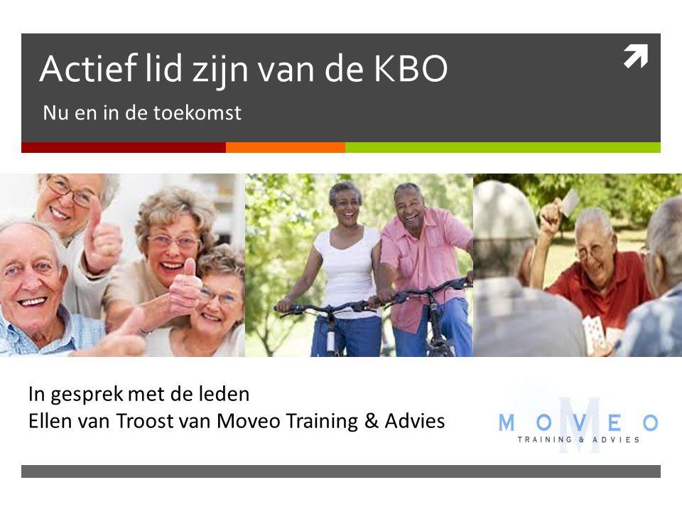  Actief lid zijn van de KBO Nu en in de toekomst In gesprek met de leden Ellen van Troost van Moveo Training & Advies