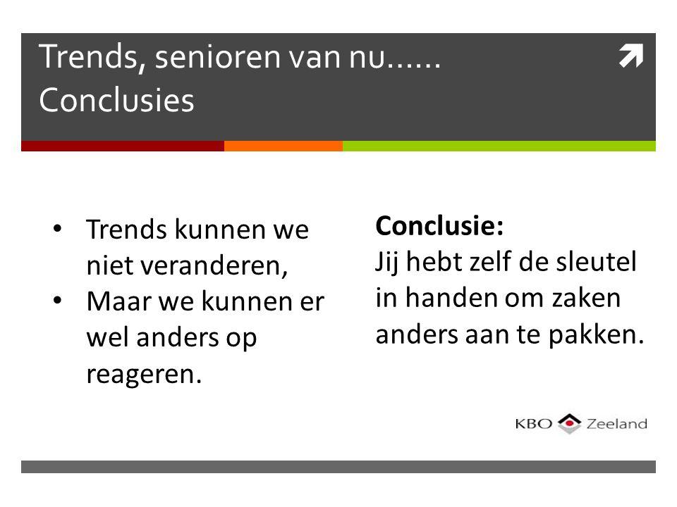  Trends Trends, senioren van nu…… Conclusies Trends kunnen we niet veranderen, Maar we kunnen er wel anders op reageren.