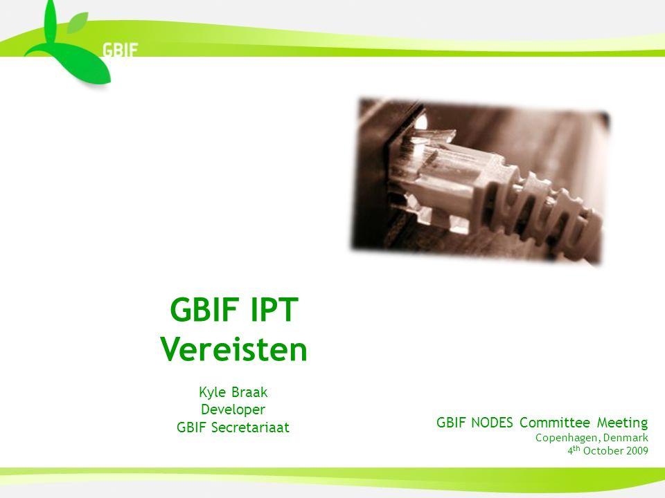 GBIF NODES Committee Meeting Copenhagen, Denmark 4 th October 2009 GBIF IPT Vereisten Kyle Braak Developer GBIF Secretariaat