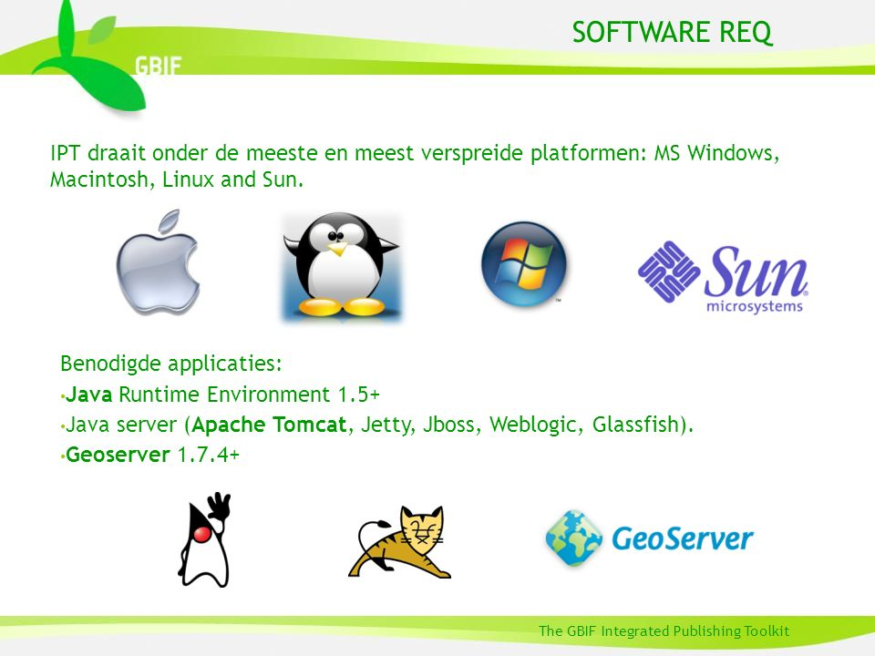 SOFTWARE REQ The GBIF Integrated Publishing Toolkit IPT draait onder de meeste en meest verspreide platformen: MS Windows, Macintosh, Linux and Sun. B
