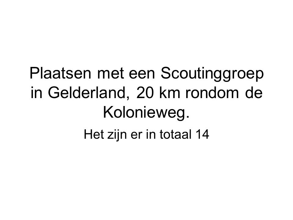 Plaatsen met een Scoutinggroep in Gelderland, 20 km rondom de Kolonieweg. Het zijn er in totaal 14