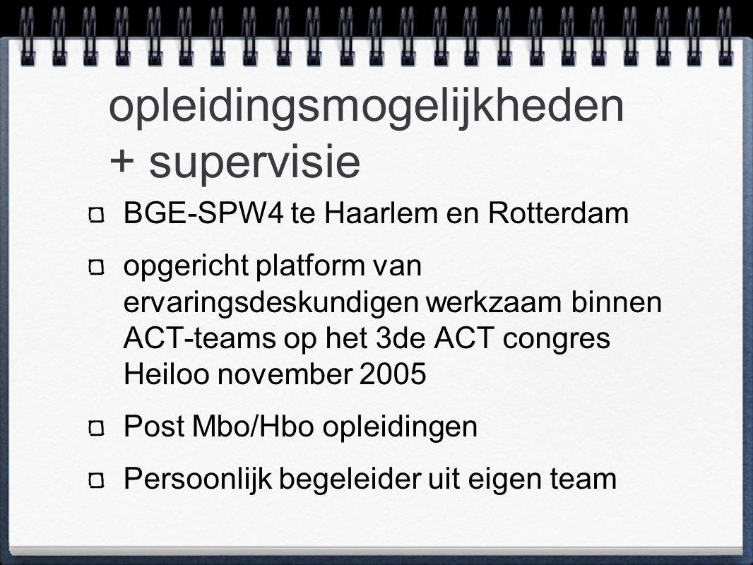 opleidingsmogelijkheden + supervisie BGE-SPW4 te Haarlem en Rotterdam opgericht platform van ervaringsdeskundigen werkzaam binnen ACT-teams op het 3de ACT congres Heiloo november 2005 Post Mbo/Hbo opleidingen Persoonlijk begeleider uit eigen team
