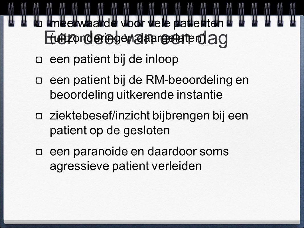 Een deel van een dag meerwaarde voor vele patienten (uitzonderingen daargelaten) een patient bij de inloop een patient bij de RM-beoordeling en beoordeling uitkerende instantie ziektebesef/inzicht bijbrengen bij een patient op de gesloten een paranoide en daardoor soms agressieve patient verleiden