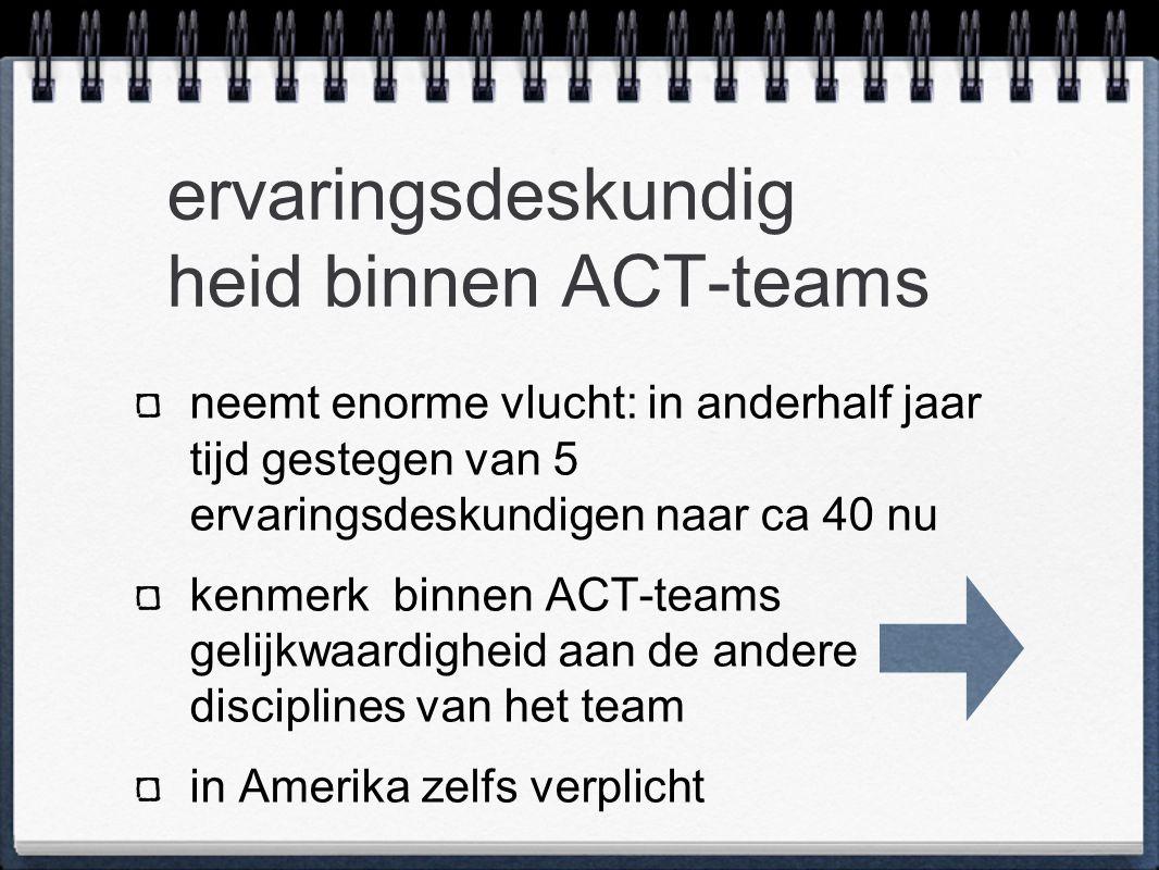 ervaringsdeskundig heid binnen ACT-teams neemt enorme vlucht: in anderhalf jaar tijd gestegen van 5 ervaringsdeskundigen naar ca 40 nu kenmerk binnen ACT-teams gelijkwaardigheid aan de andere disciplines van het team in Amerika zelfs verplicht