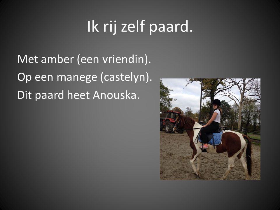 Ik rij zelf paard. Met amber (een vriendin). Op een manege (castelyn). Dit paard heet Anouska.