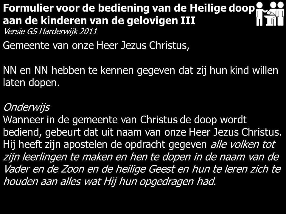 Formulier voor de bediening van de Heilige doop aan de kinderen van de gelovigen III Versie GS Harderwijk 2011 Gemeente van onze Heer Jezus Christus,