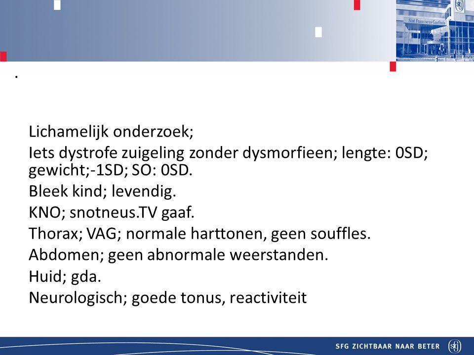 Titel Lichamelijk onderzoek; Iets dystrofe zuigeling zonder dysmorfieen; lengte: 0SD; gewicht;-1SD; SO: 0SD.