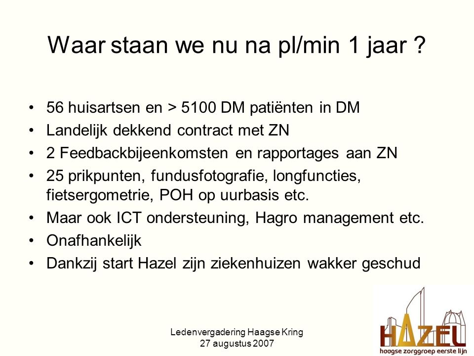 Ledenvergadering Haagse Kring 27 augustus 2007 Waar staan we nu na pl/min 1 jaar ? 56 huisartsen en > 5100 DM patiënten in DM Landelijk dekkend contra