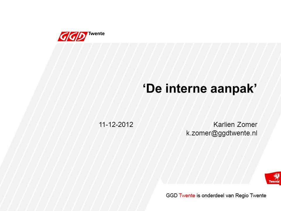 'De interne aanpak' 11-12-2012Karlien Zomer k.zomer@ggdtwente.nl