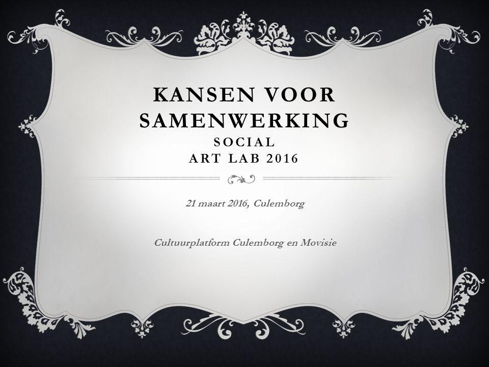 KANSEN VOOR SAMENWERKING SOCIAL ART LAB 2016 21 maart 2016, Culemborg Cultuurplatform Culemborg en Movisie