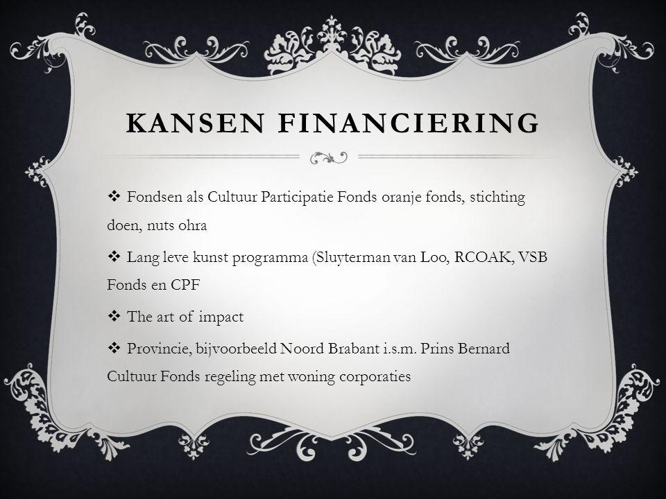 KANSEN FINANCIERING  Fondsen als Cultuur Participatie Fonds oranje fonds, stichting doen, nuts ohra  Lang leve kunst programma (Sluyterman van Loo, RCOAK, VSB Fonds en CPF  The art of impact  Provincie, bijvoorbeeld Noord Brabant i.s.m.