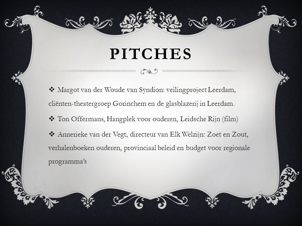 PITCHES  Margot van der Woude van Syndion: veilingproject Leerdam, cliënten-theatergroep Gorinchem en de glasblazerij in Leerdam.  Ton Offermans, Ha