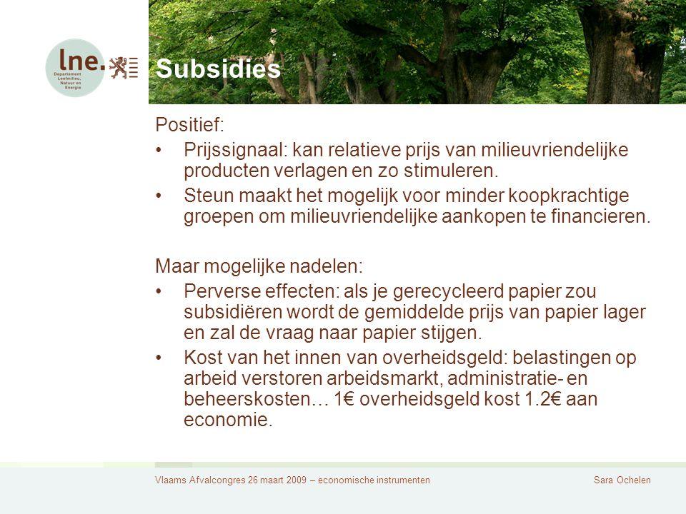 Vlaams Afvalcongres 26 maart 2009 – economische instrumentenSara Ochelen Subsidies Positief: Prijssignaal: kan relatieve prijs van milieuvriendelijke producten verlagen en zo stimuleren.