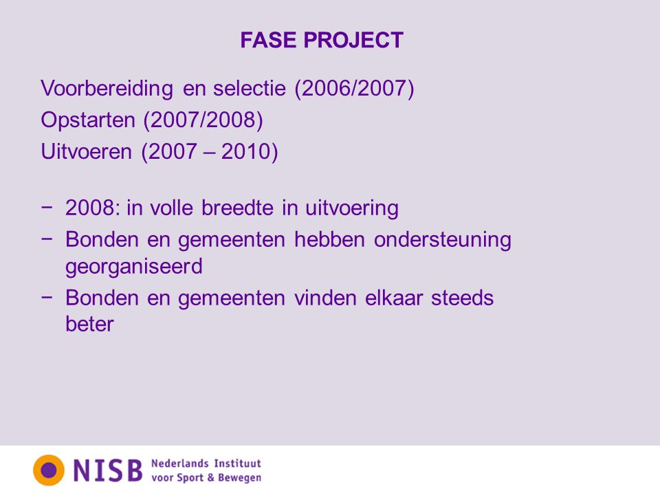 FASE PROJECT −2008: in volle breedte in uitvoering −Bonden en gemeenten hebben ondersteuning georganiseerd −Bonden en gemeenten vinden elkaar steeds beter Voorbereiding en selectie (2006/2007) Opstarten (2007/2008) Uitvoeren (2007 – 2010)
