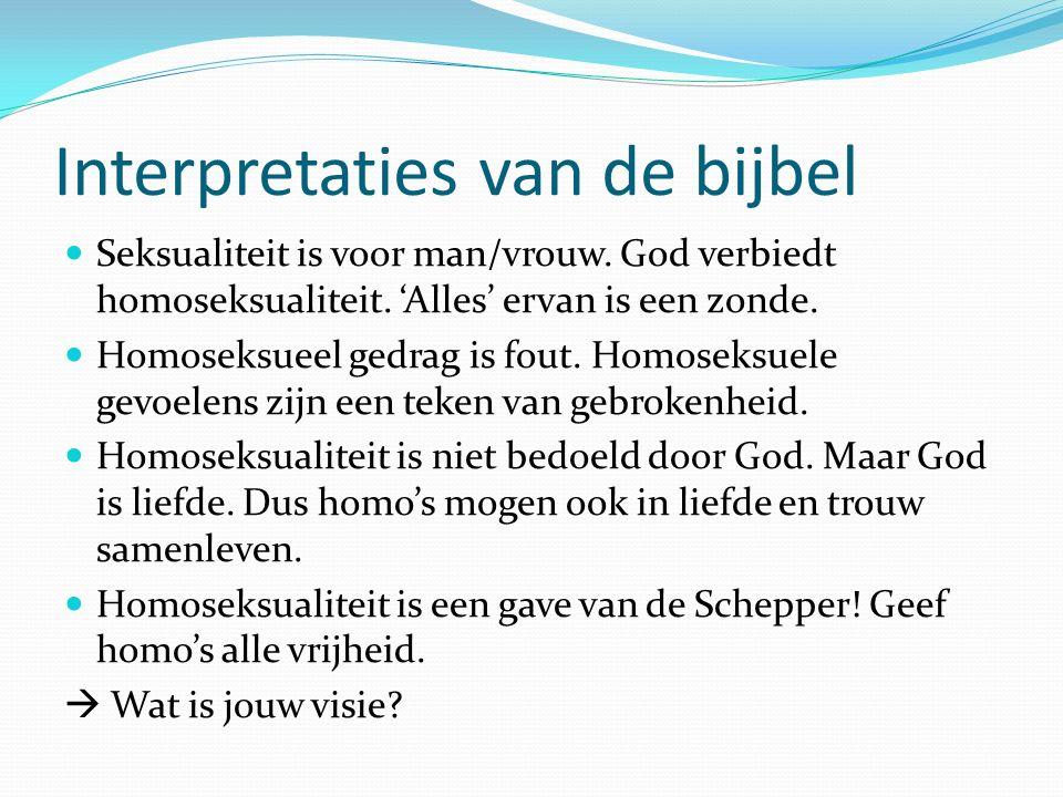 Interpretaties van de bijbel Seksualiteit is voor man/vrouw. God verbiedt homoseksualiteit. 'Alles' ervan is een zonde. Homoseksueel gedrag is fout. H