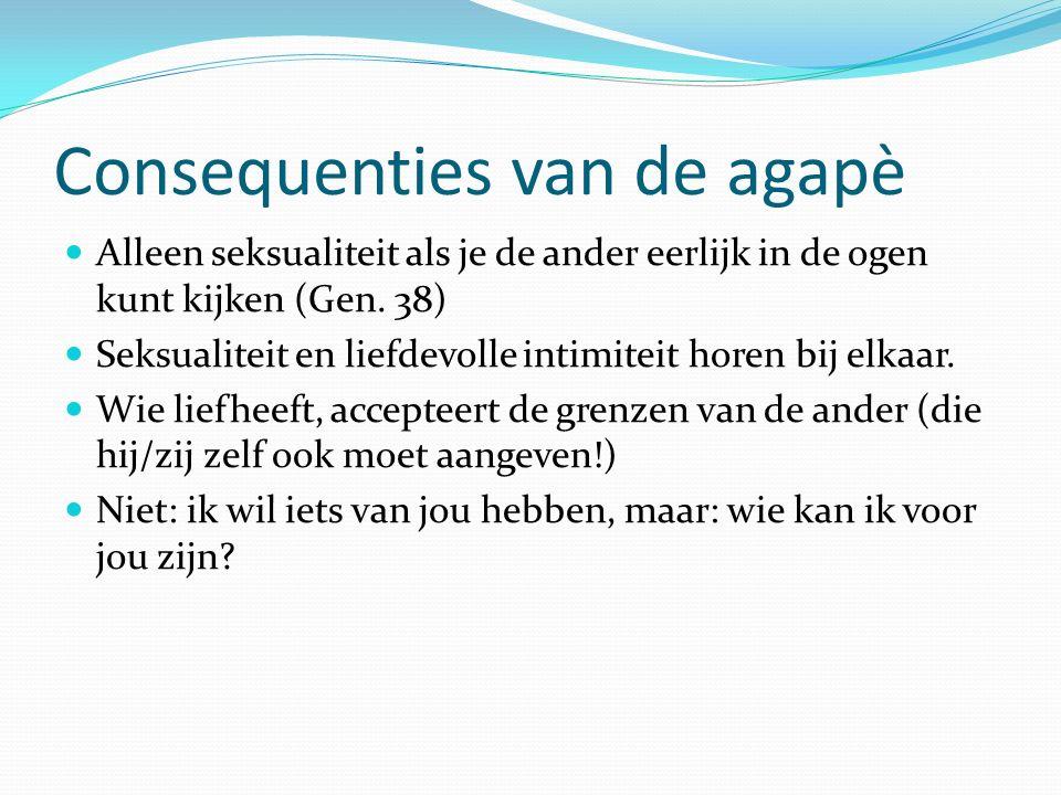 Consequenties van de agapè Alleen seksualiteit als je de ander eerlijk in de ogen kunt kijken (Gen. 38) Seksualiteit en liefdevolle intimiteit horen b
