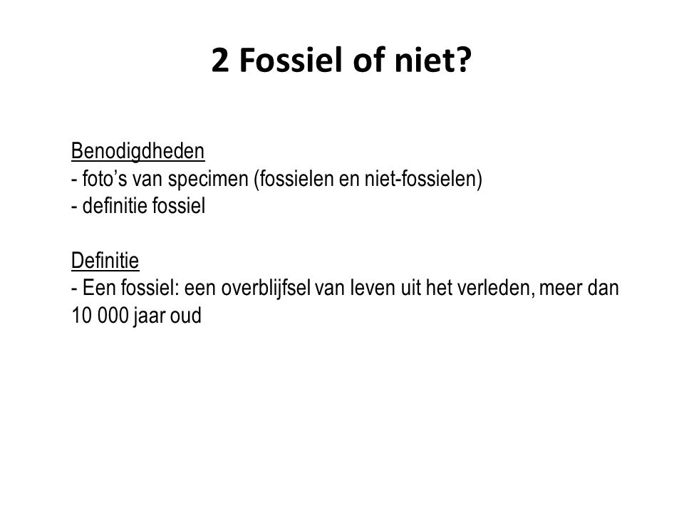 2 Fossiel of niet? Benodigdheden - foto's van specimen (fossielen en niet-fossielen) - definitie fossiel Definitie - Een fossiel: een overblijfsel van