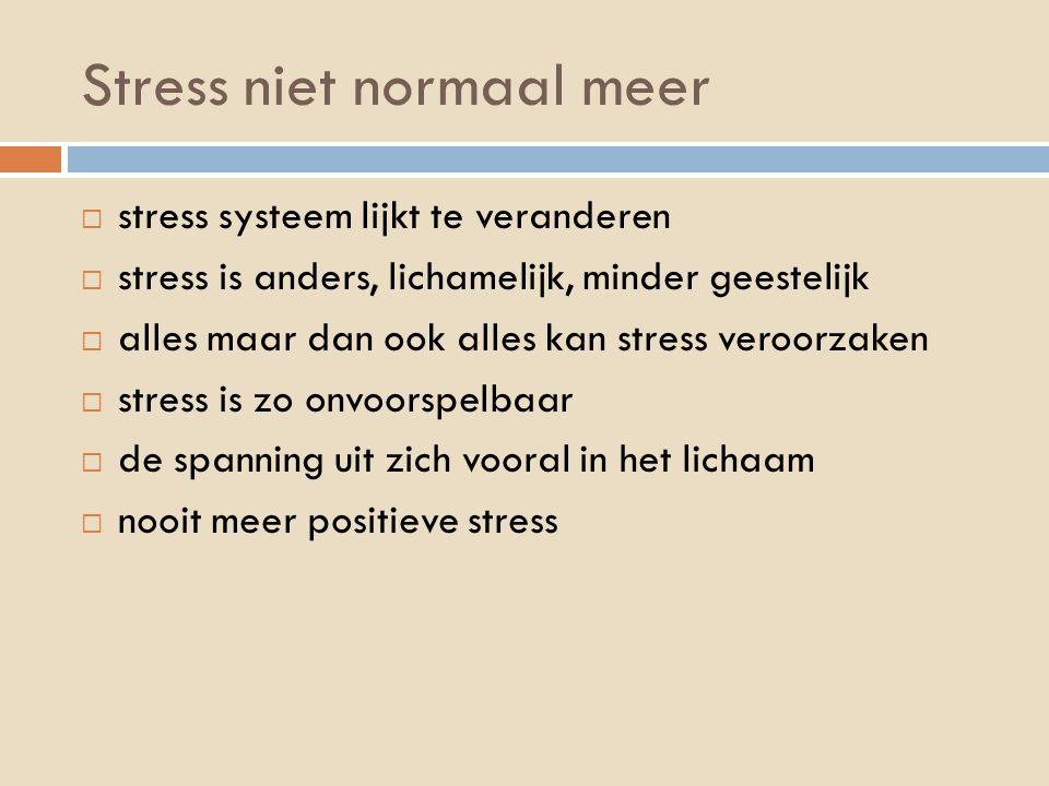 Stress niet normaal meer  stress systeem lijkt te veranderen  stress is anders, lichamelijk, minder geestelijk  alles maar dan ook alles kan stress veroorzaken  stress is zo onvoorspelbaar  de spanning uit zich vooral in het lichaam  nooit meer positieve stress