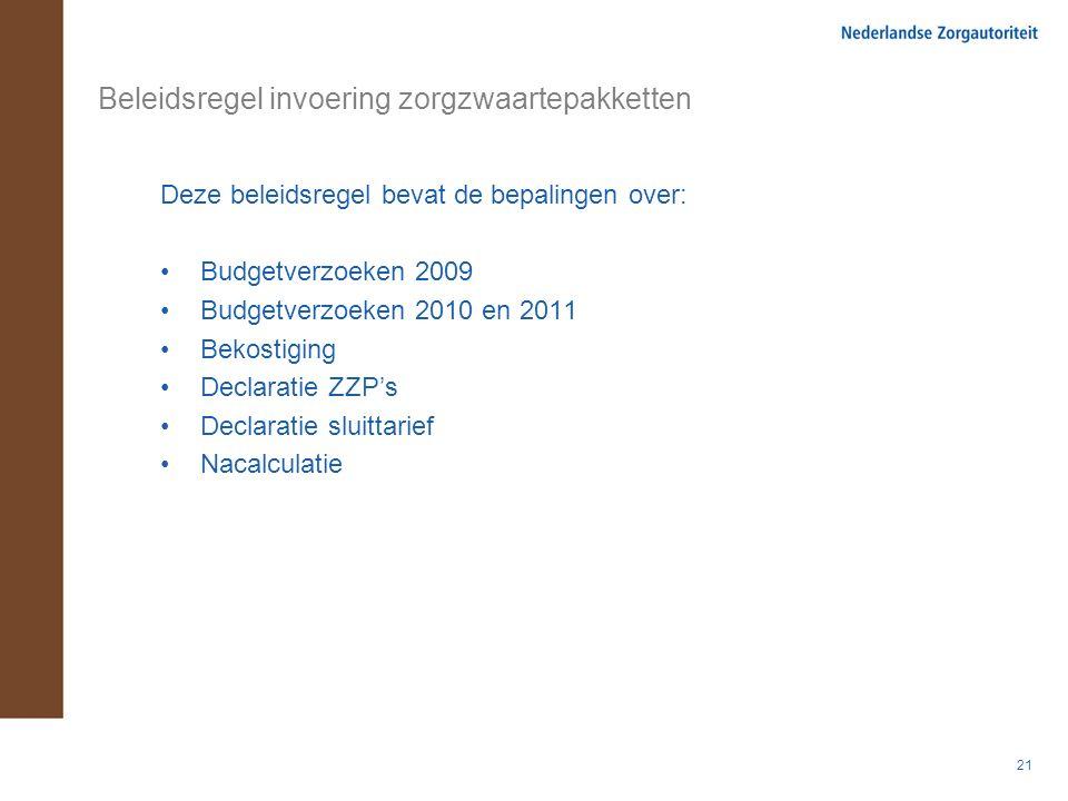 21 Beleidsregel invoering zorgzwaartepakketten Deze beleidsregel bevat de bepalingen over: Budgetverzoeken 2009 Budgetverzoeken 2010 en 2011 Bekostiging Declaratie ZZP's Declaratie sluittarief Nacalculatie