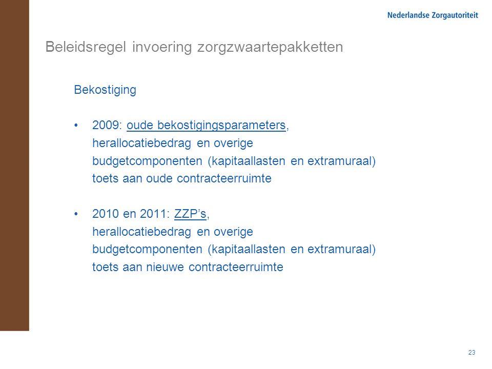 23 Beleidsregel invoering zorgzwaartepakketten Bekostiging 2009: oude bekostigingsparameters, herallocatiebedrag en overige budgetcomponenten (kapitaallasten en extramuraal) toets aan oude contracteerruimte 2010 en 2011: ZZP's, herallocatiebedrag en overige budgetcomponenten (kapitaallasten en extramuraal) toets aan nieuwe contracteerruimte
