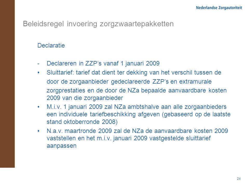24 Beleidsregel invoering zorgzwaartepakketten Declaratie -Declareren in ZZP's vanaf 1 januari 2009 Sluittarief: tarief dat dient ter dekking van het verschil tussen de door de zorgaanbieder gedeclareerde ZZP's en extramurale zorgprestaties en de door de NZa bepaalde aanvaardbare kosten 2009 van die zorgaanbieder M.i.v.